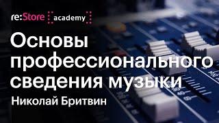Основы профессионального сведения музыки. Николай Бритвин (Академия re:Store)