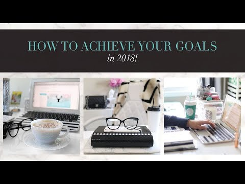 HOW TO ACHIEVE YOUR GOALS IN 2018!
