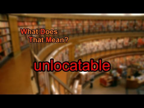 What does unlocatable mean?