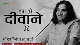 Hum To Deewane Tere Bhajan By Devkinandan Ji Maharaj