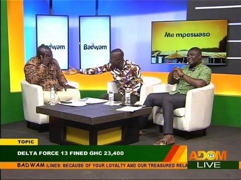 Delta Force 13 fined GHC 23,400 - Badwam Mpensenpensenmu on Adom TV (20-10-17)