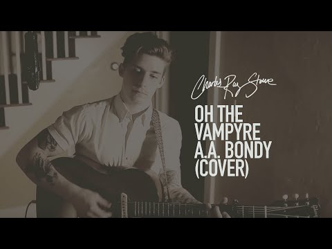 Charles Ray Stone // Oh The Vampyre // A.A. Bondy (Cover)