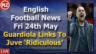 Guardiola To Juventus 'Ridiculous' - Friday 24th May - PLZ English Football News