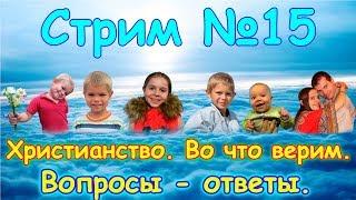 СТРИМ №15. Наша вера, христианство. Вопросы-ответы. Семья Бровченко.