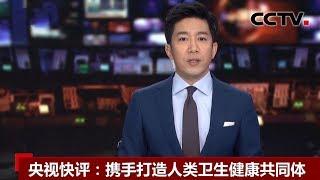 [中国新闻] 央视快评:携手打造人类卫生健康共同体 | 新冠肺炎疫情报道