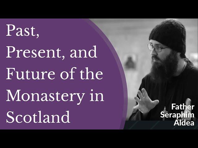 Hieromonk Seraphim Aldea - Past, Present, and Future of the Monastery in Scotland