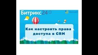 Битрикс24 - как настроить права в CRM?