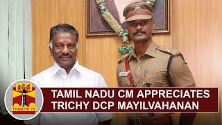 Tamil Nadu CM O. Panneerselvam appreciates Trichy DCP Mayilvahanan | Thanthi TV
