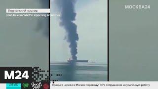 Взрыв танкера в Азовском море: выяснения причин, поиск пропавших моряков - Москва 24