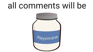 all comments will be mayonnaise
