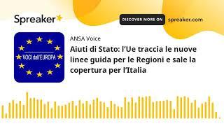 Aiuti di Stato: l'Ue traccia le nuove linee guida per le Regioni e sale la copertura per l'Italia
