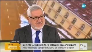 Ще признае ли Скопие, че Самуил е български цар - Здравей, България (22.02.2019г.)