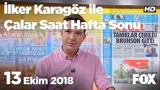 13 Ekim 2018 İlker Karagöz ile Çalar Saat Hafta Sonu