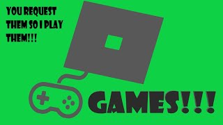 YOU REQUEST THEM AND ILL PLAY THEM ROBLOX GAMES!!!