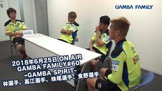 【GAMBA FAMiLY】2018年6月25日 第60回 ON AIR−GAMBA SPIRIT−林選手、高江選手、妹尾選手、食野選手