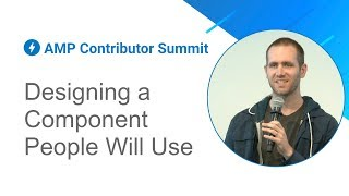 Designing a component people will actually use (AMP Contributor Summit '18)