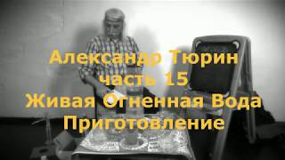 Александр Тюрин ч.15 Живая Огненная Вода. Приготовление