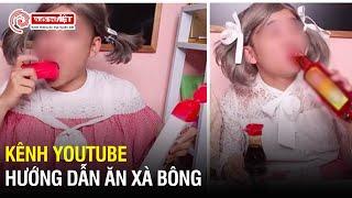Kênh Youtube hướng dẫn trẻ em ăn xà phòng- uống nước rửa bát vẫn nhởn nhơ xuất hiện