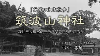 【英道の文化散歩】「筑波山神社 なぜ三大神宮の二つが関東にあったのか」東北大学 名誉教授 文学博士 田中 英道
