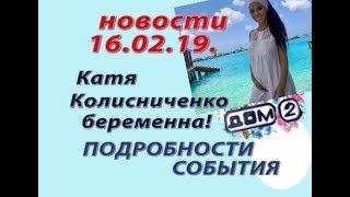 Дом 2 новости 16 февраля.16.02.19. Катя Колисниченко беременна. Подробности.