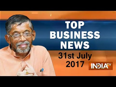 Top Business News of the Day | 31st July, 2017 - India TV