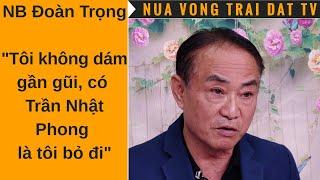 """🆕 NB Đoàn Trọng: """"Tôi không dám gần gũi, có Trần Nhật Phong là tôi bỏ đi"""""""