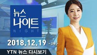 [YTN 뉴스나이트] 다시보기 2018년 12월 19일 - 2부