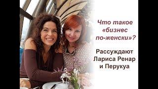 «Бизнес По-Женски» Рассуждают Перукуа и Лариса Ренар