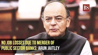 No job losses due to merger of public sector banks: Arun Jaitley