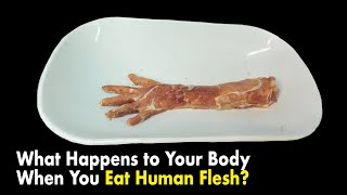 What Happens to Your Body When You Eat Human Flesh?
