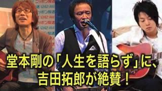 堂本剛の「人生を語らず」に、吉田拓郎が絶賛!