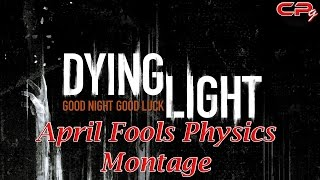 Dying Light - April Fools Physics Montage