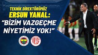 Ersun Yanal: Bizim Vazgeçme Niyetimiz Yok! (Fenerbahçe - Antalyaspor)
