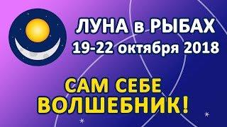 ЛУНА в знаке РЫБ с 19 по 22 октября 2018. Сам себе Волшебник!