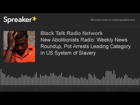 New Abolitionists Radio: Weekly News Roundup, Pot Arrests Leading Category In US System of Slavery