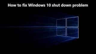 How to fix windows 10 shut down problem