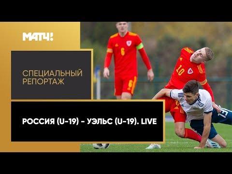 «Россия (U-19) - Уэльс (U-19). Live». Специальный репортаж
