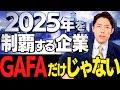 【2025年を制覇する企業①】GAFAだけじゃない…世界最先端11社(The Companies Set to Dominate in 2025)