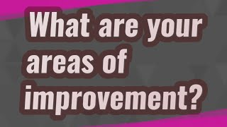 What are your areas of improvement?