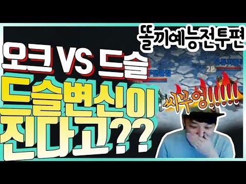 [똘끼 예능편]오크팬클럽vs드슬똘끼  드슬변신이진다고??? ㅈ깠네!