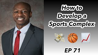 Ep 71 How to Develop a Sports Complex