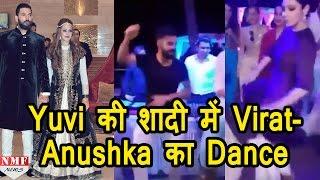 Yuvraj-Hazel की Marriage में जमकर नाचे Virat-Anushka, देखिए Video