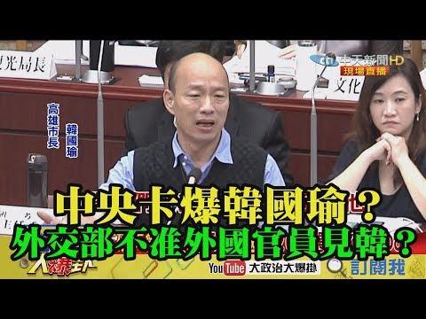 【精彩】中央卡爆韓國瑜?外交部不准外國官員見韓?
