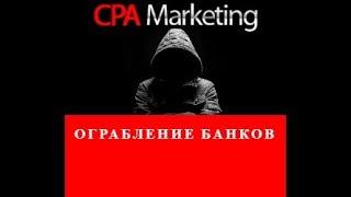 CPA-МАРКЕТИНГ ОГРАБЛЕНИЕ БАНКОВ
