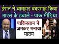 Pak media on Iran Handover Chabahar Port to India । Pak media on India