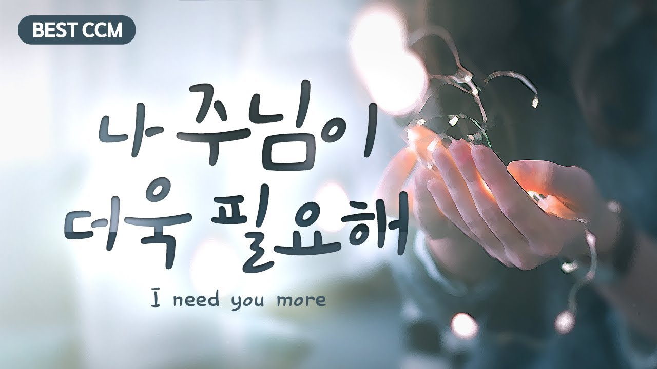 Download [BEST CCM] 나 주님이 더욱 필요해 (I need you more)