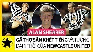"""Alan Shearer – """"Gã Thợ Săn Khét Tiếng"""" Và Tượng Đài Một Thời Của Newcastle United"""