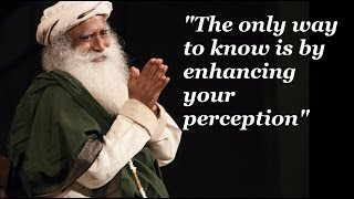 Sadhguru-the only way to know is by enhancing your perception, everything else is beleaf.