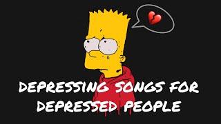 depressing songs for depressed people.