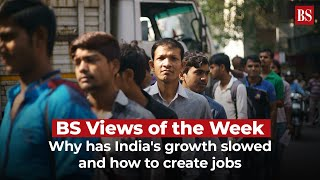 BS Views of the Week: Why has India's growth slowed and how to create jobs